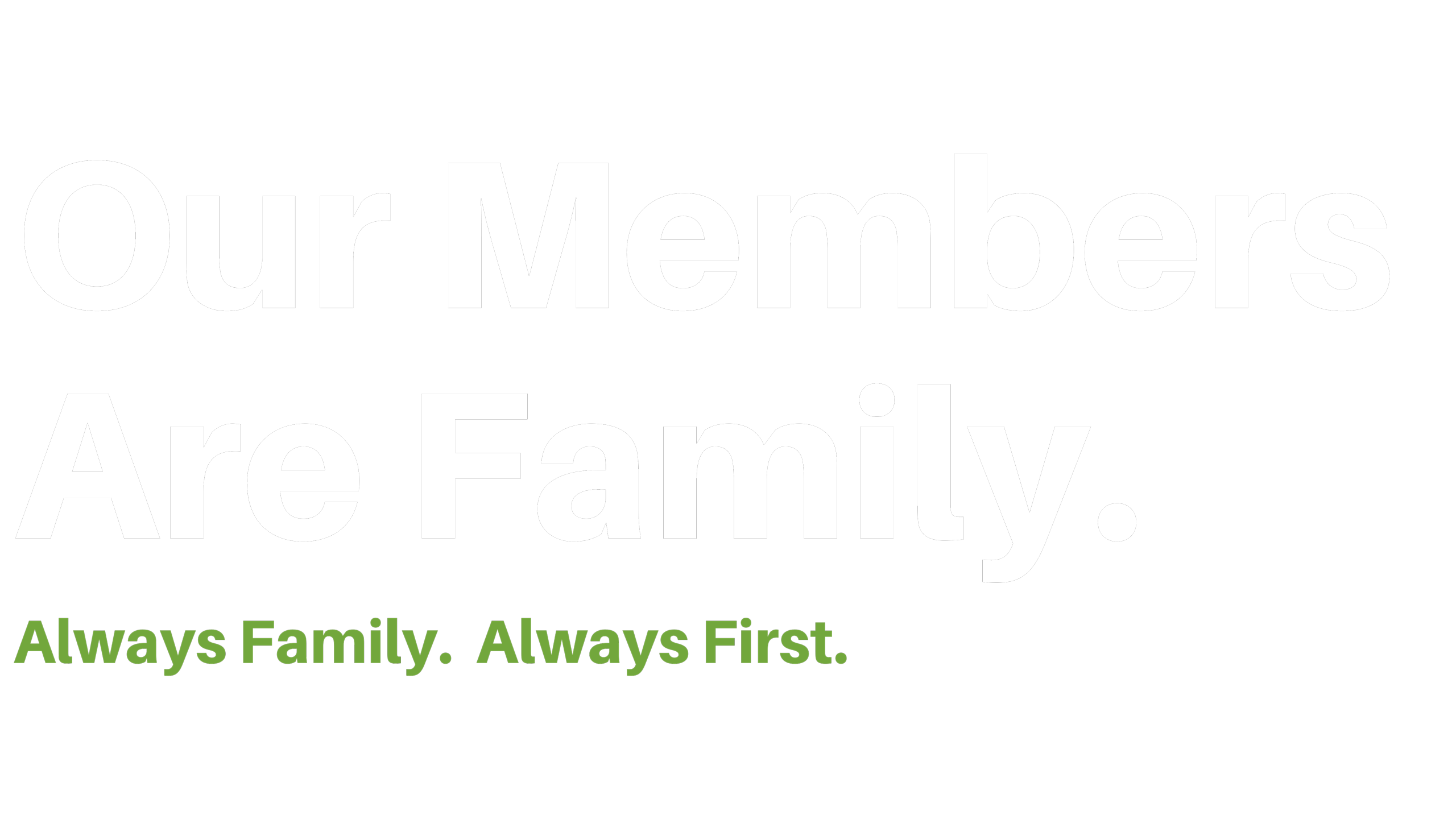 Our Members Are Family. Always Family. Always First